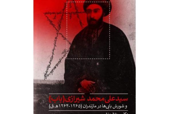 سیدعلی محمد شیرازی(باب) و شورش بابی ها در مازندران منتشر می گردد
